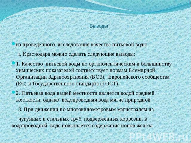 Выводы из проведенного исследования качества питьевой воды г. Краснодара можно сделать следующие выводы: 1. Качество питьевой воды по органолептическим и большинству химических показателей соответствует нормам Всемирной Организации Здравоохранения (…