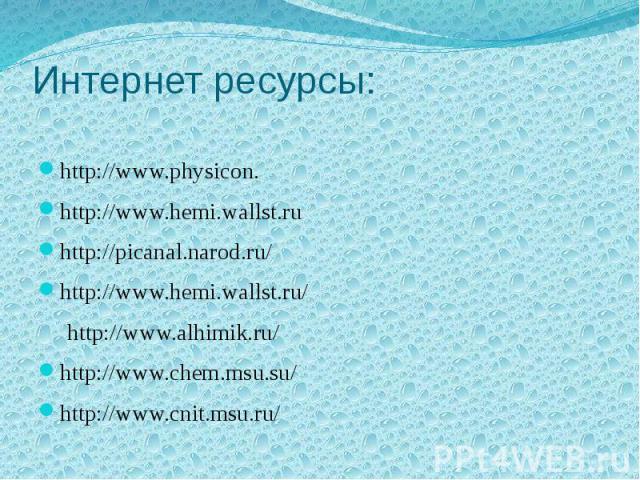 Интернет ресурсы: http://www.physicon. http://www.hemi.wallst.ru http://picanal.narod.ru/ http://www.hemi.wallst.ru/ http://www.alhimik.ru/ http://www.chem.msu.su/ http://www.cnit.msu.ru/