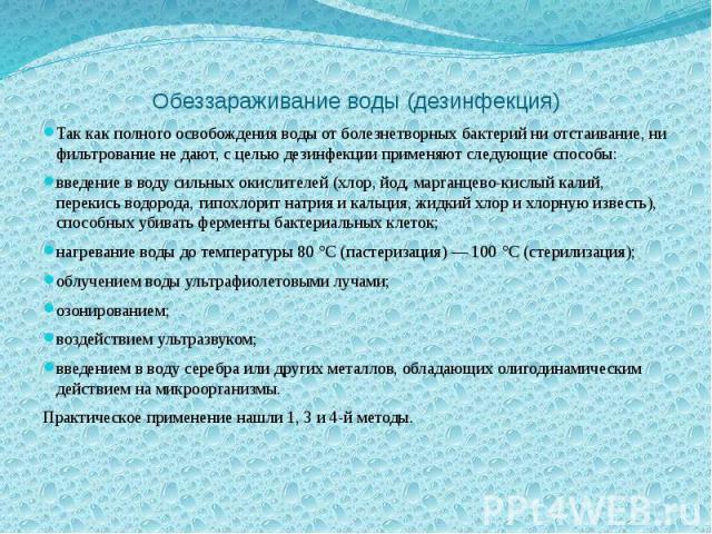 Обеззараживание воды (дезинфекция) Так как полного освобождения воды от болезнетворных бактерий ни отстаивание, ни фильтрование не дают, с целью дезинфекции применяют следующие способы: введение в воду сильных окислителей (хлор, йод, марганцево-кисл…