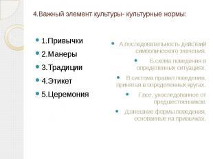 4.Важный элемент культуры- культурные нормы: 1.Привычки 2.Манеры 3.Традиции 4.Эт