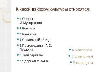 К какой из форм культуры относятся: 1.Оперы М.Мусоргского 2.Былины 3.Комиксы 4.С