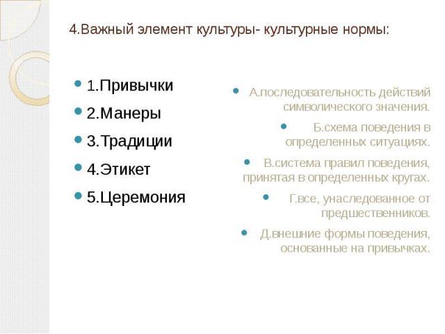 4.Важный элемент культуры- культурные нормы: 1.Привычки 2.Манеры 3.Традиции 4.Этикет 5.Церемония