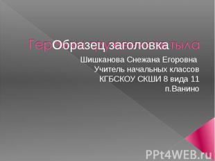Шишканова Снежана Егоровна Учитель начальных классов КГБСКОУ СКШИ 8 вида 11 п.Ва