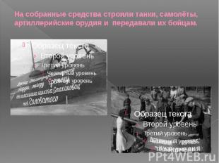 На собранные средства строили танки, самолёты, артиллерийские орудия и передавал