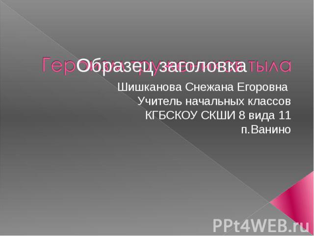 Шишканова Снежана Егоровна Учитель начальных классов КГБСКОУ СКШИ 8 вида 11 п.Ванино