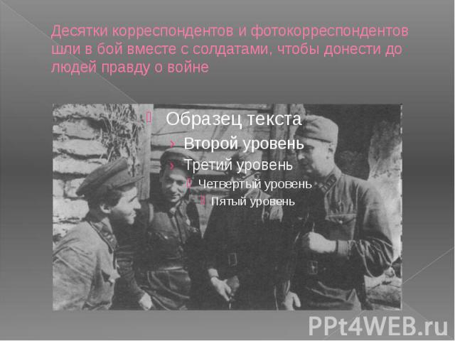 Десятки корреспондентов и фотокорреспондентов шли в бой вместе с солдатами, чтобы донести до людей правду о войне