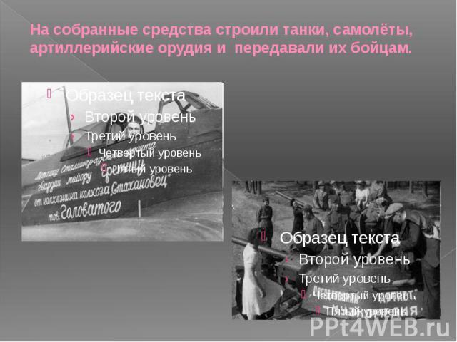 На собранные средства строили танки, самолёты, артиллерийские орудия и передавали их бойцам.