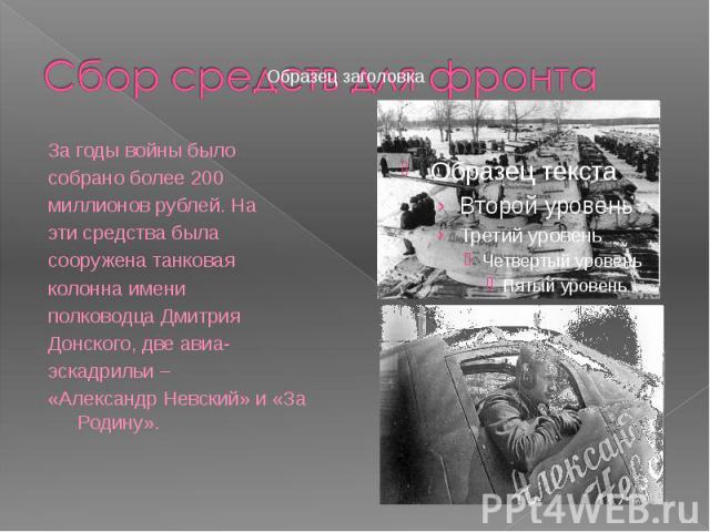 За годы войны было За годы войны было собрано более 200 миллионов рублей. На эти средства была сооружена танковая колонна имени полководца Дмитрия Донского, две авиа- эскадрильи – «Александр Невский» и «За Родину».