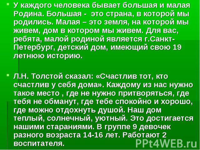 У каждого человека бывает большая и малая Родина. Большая - это страна, в которой мы родились. Малая – это земля, на которой мы живем, дом в котором мы живем. Для вас, ребята, малой родиной является г.Санкт-Петербург, детский дом, имеющий свою 19 ле…
