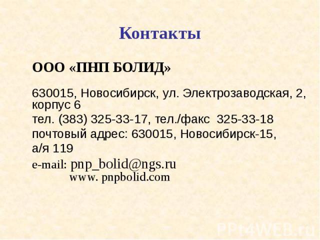 Контакты ООО «ПНП БОЛИД» 630015, Новосибирск, ул. Электрозаводская, 2, корпус 6 тел. (383) 325-33-17, тел./факс 325-33-18 почтовый адрес: 630015, Новосибирск-15, а/я 119 e-mail: pnp_bolid@ngs.ru www. pnpbolid.com