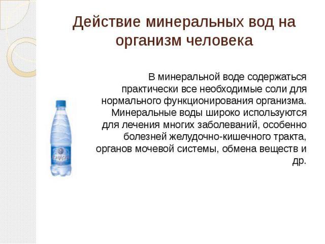 Действие минеральных вод на организм человека В минеральной воде содержаться практически все необходимые соли для нормального функционирования организма. Минеральные воды широко используются для лечения многих заболеваний, особенно болезней желудочн…