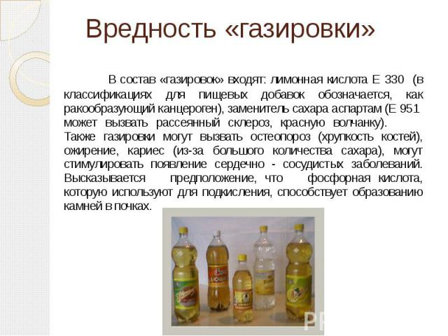 Вредность «газировки» В состав «газировок» входят: лимонная кислота Е 330 (в классификациях для пищевых добавок обозначается, как ракообразующий канцероген), заменитель сахара аспартам (Е 951 может вызвать рассеянный склероз, красную волчанку). Такж…