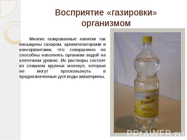 Восприятие «газировки» организмом Многие газированные напитки так насыщены сахаром, ароматизаторами и консервантами, что совершенно не способны наполнять организм водой на клеточном уровне. Их растворы состоят из слишком крупных молекул, которые не …
