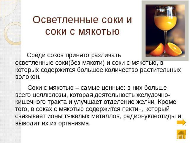 Осветленные соки и соки с мякотью Среди соков принято различать – осветленные соки(без мякоти) и соки с мякотью, в которых содержится большое количество растительных волокон. Соки с мякотью – самые ценные: в них больше всего целлюлозы, которая деяте…