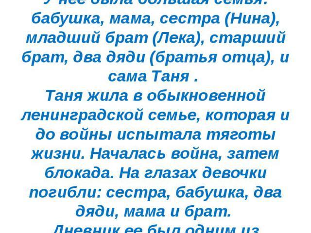 Таня Савичева родилась 25.1/1930 г. Жила в Ленинграде. У нее была большая семья: бабушка, мама, сестра (Нина), младший брат (Лека), старший брат, два дяди (братья отца), и сама Таня . Таня жила в обыкновенной ленинградской семье, которая и до войны …