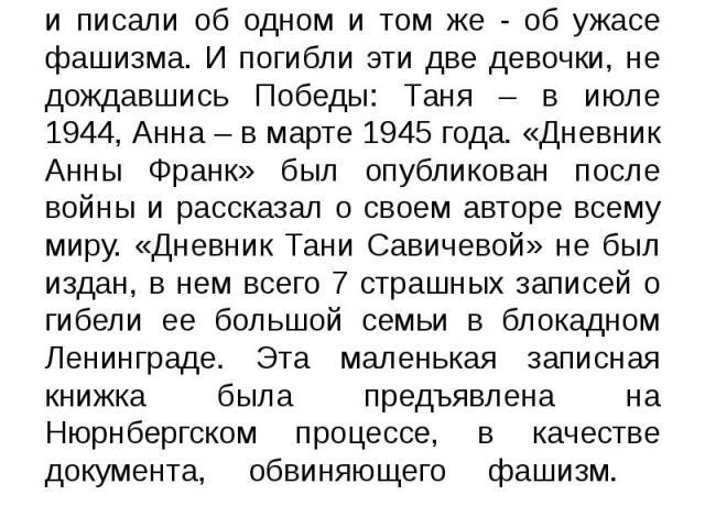 Двенадцатилетняя ленинградка Таня Савичева начала вести свой дневник чуть раньше Анны Франк, жертвы Холокоста. Они были почти ровесницами и писали об одном и том же - об ужасе фашизма. И погибли эти две девочки, не дождавшись Победы: Таня – в июле 1…