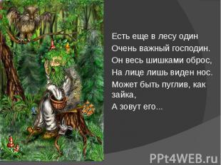 Есть еще в лесу один Есть еще в лесу один Очень важный господин. Он весь шишками