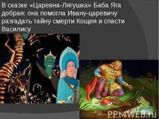 В сказке «Царевна-Лягушка» Баба Яга добрая: она помогла Ивану-царевичу разгадать
