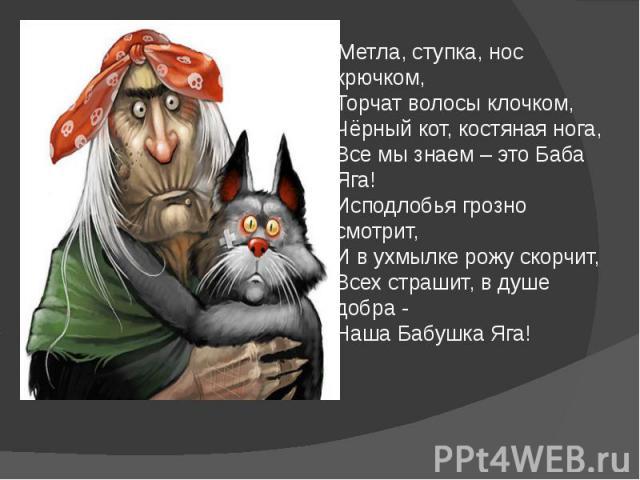 Метла, ступка, нос крючком, Торчат волосы клочком, Чёрный кот, костяная нога, Все мы знаем – это Баба Яга! Исподлобья грозно смотрит, И в ухмылке рожу скорчит, Всех страшит, в душе добра - Наша Бабушка Яга! Метла, ступка, нос крючком, Торчат волосы …