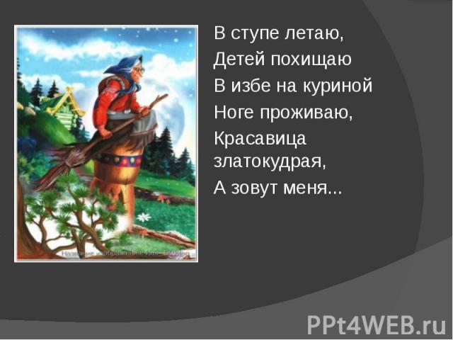 В ступе летаю, В ступе летаю, Детей похищаю В избе на куриной Ноге проживаю, Красавица златокудрая, А зовут меня...