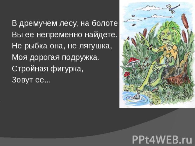 В дремучем лесу, на болоте В дремучем лесу, на болоте Вы ее непременно найдете. Не рыбка она, не лягушка, Моя дорогая подружка. Стройная фигурка, Зовут ее...