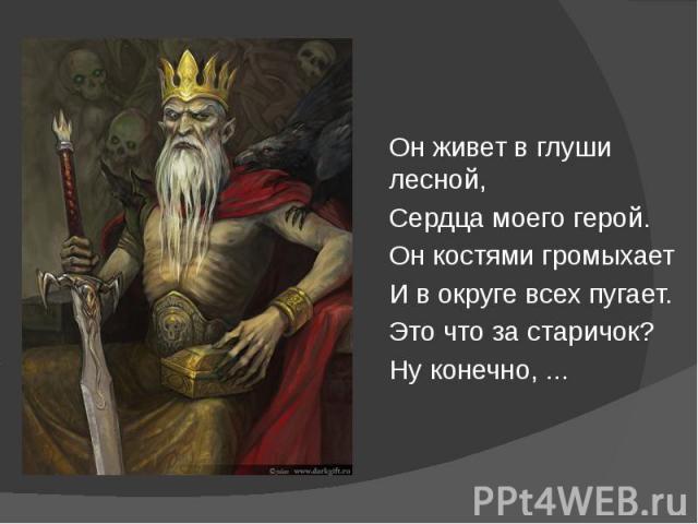 Он живет в глуши лесной, Он живет в глуши лесной, Сердца моего герой. Он костями громыхает И в округе всех пугает. Это что за старичок? Ну конечно, ...