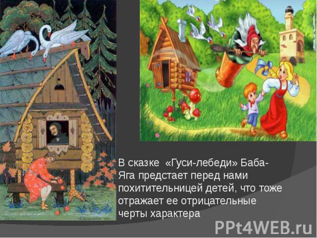 В сказке «Гуси-лебеди» Баба-Яга предстает перед нами похитительницей детей, что тоже отражает ее отрицательные черты характера