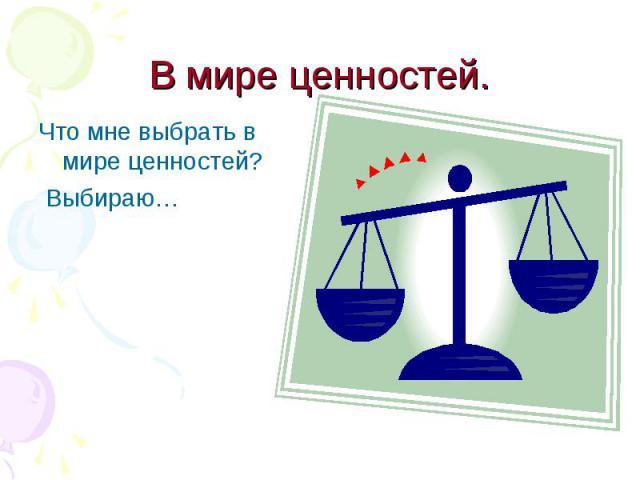 Что мне выбрать в мире ценностей? Что мне выбрать в мире ценностей? Выбираю…
