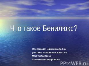 Что такое Бенилюкс? Составила: Шишмакова Г.А. учитель начальных классов МОУ СОШ