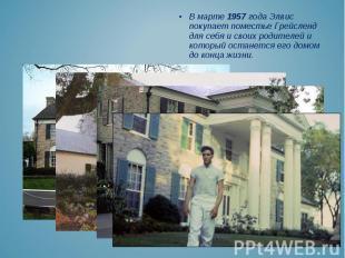 В марте 1957 года Элвис покупает поместье Грейсленд для себя и своих родителей и