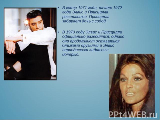 В конце 1971 года, начале 1972 года Элвис и Присцилла расстаются. Присцилла забирает дочь с собой. В конце 1971 года, начале 1972 года Элвис и Присцилла расстаются. Присцилла забирает дочь с собой. В 1973 году Элвис и Присцилла официально разводятся…