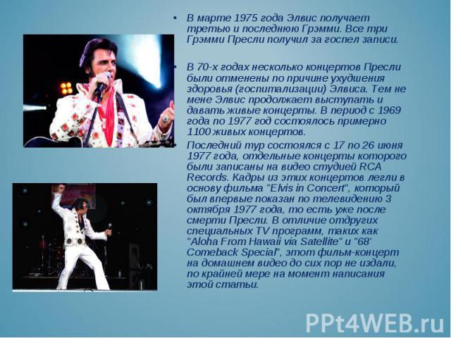 В марте 1975 года Элвис получает третью и последнюю Грэмми. Все три Грэмми Пресли получил за госпел записи. В марте 1975 года Элвис получает третью и последнюю Грэмми. Все три Грэмми Пресли получил за госпел записи. В 70-х годах несколько концертов …