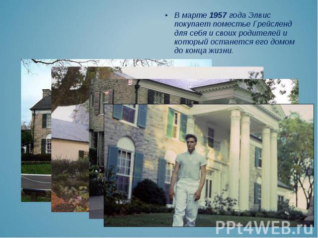 В марте 1957 года Элвис покупает поместье Грейсленд для себя и своих родителей и который останется его домом до конца жизни. В марте 1957 года Элвис покупает поместье Грейсленд для себя и своих родителей и который останется его домом до конца жизни.