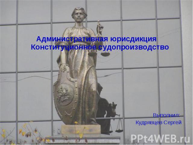 Административная юрисдикция Конституционное судопроизводство Административная юрисдикция Конституционное судопроизводство Выполнил: Кудрявцев Сергей
