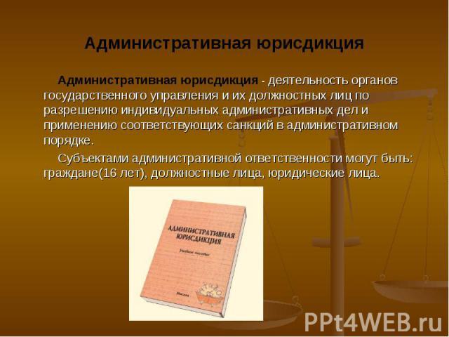 Административная юрисдикция - деятельность органов государственного управления и их должностных лиц по разрешению индивидуальных административных дел и применению соответствующих санкций в административном порядке. Административная юрисдикция - деят…