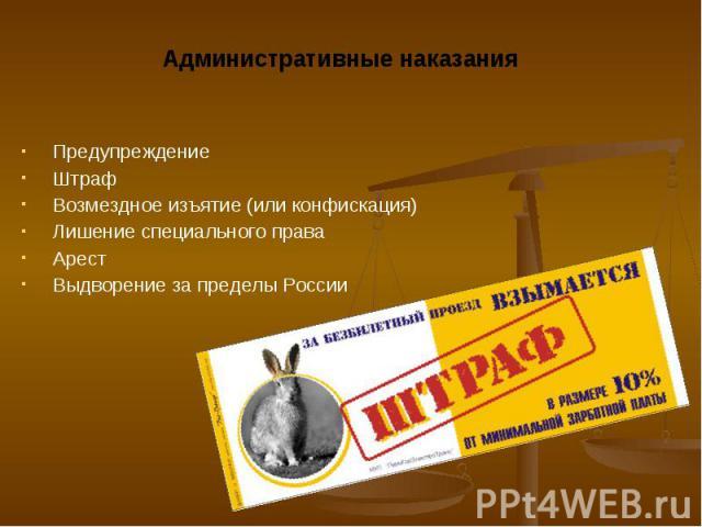 Административные наказания Административные наказания Предупреждение Штраф Возмездное изъятие (или конфискация) Лишение специального права Арест Выдворение за пределы России