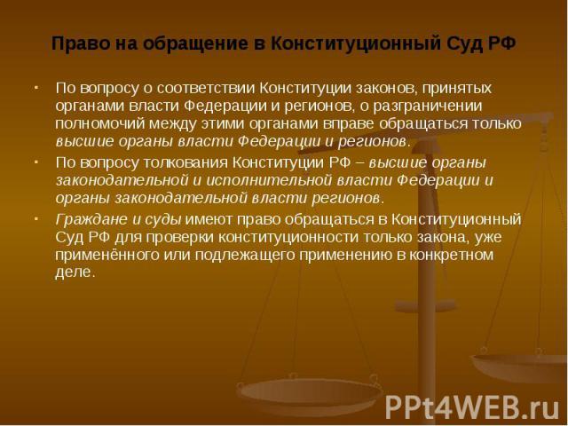 Право на обращение в Конституционный Суд РФ Право на обращение в Конституционный Суд РФ По вопросу о соответствии Конституции законов, принятых органами власти Федерации и регионов, о разграничении полномочий между этими органами вправе обращаться т…