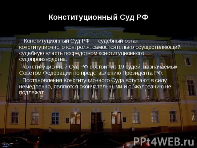 Конституционный Суд РФ Конституционный Суд РФ Конституционный Суд РФ — судебный орган конституционного контроля, самостоятельно осуществляющий судебную власть посредством конституционного судопроизводства. Конституционный Суд РФ состоит из 19 судей,…