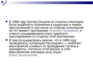 В 1999 году против Ельцина со стороны оппозиции были выдвинуты обвинения в корру
