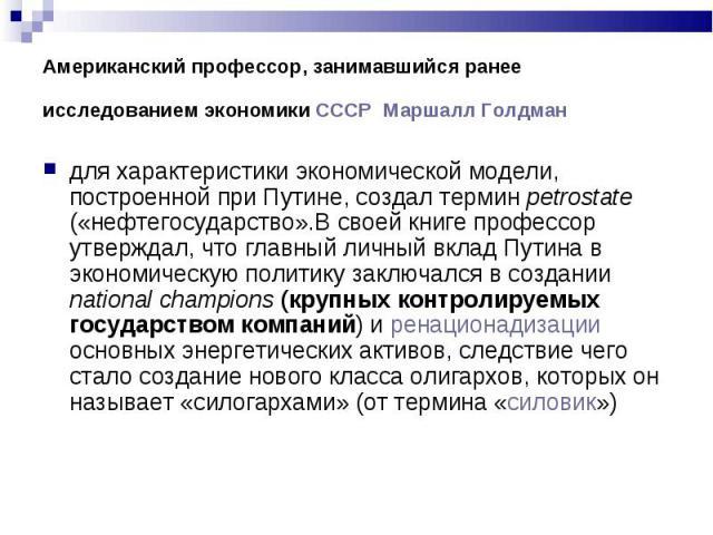 для характеристики экономической модели, построенной при Путине, создал термин petrostate («нефтегосударство».В своей книге профессор утверждал, что главный личный вклад Путина в экономическую политику заключался в создании national champions (крупн…