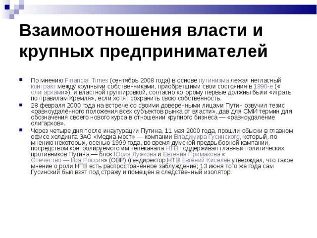 По мнению Financial Times (сентябрь 2008 года) в основе путинизма лежал негласный контракт между крупными собственниками, приобретшими свои состояния в 1990-е («олигархами»), и властной группировкой, согласно которому первые должны были «играть по п…
