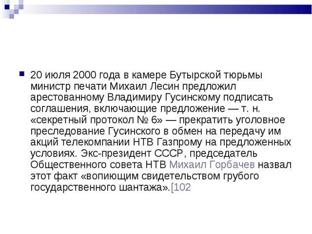 20 июля 2000 года в камере Бутырской тюрьмы министр печати Михаил Лесин предложил арестованному Владимиру Гусинскому подписать соглашения, включающие предложение— т.н. «секретный протокол №6»— прекратить уголовное преследован…