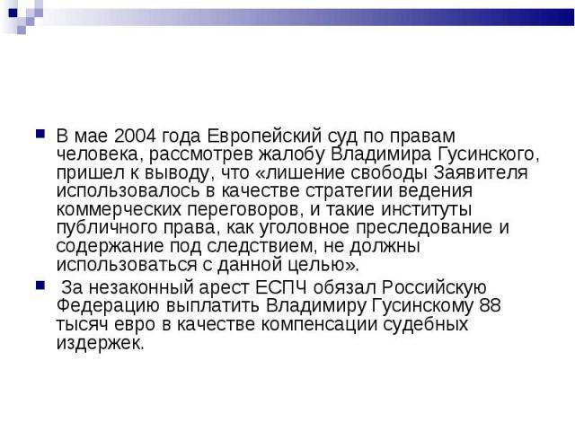 В мае 2004 года Европейский суд по правам человека, рассмотрев жалобу Владимира Гусинского, пришел к выводу, что «лишение свободы Заявителя использовалось в качестве стратегии ведения коммерческих переговоров, и такие институты публичного права, как…