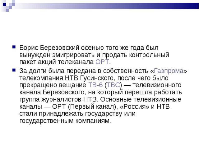 Борис Березовский осенью того же года был вынужден эмигрировать и продать контрольный пакет акций телеканала ОРТ. Борис Березовский осенью того же года был вынужден эмигрировать и продать контрольный пакет акций телеканала ОРТ. За долги была передан…