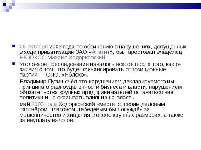 25 октября 2003 года по обвинению в нарушениях, допущенных в ходе приватизации ЗАО «Апатит», был арестован владелец НК ЮКОС Михаил Ходорковский. 25 октября 2003 года по обвинению в нарушениях, допущенных в ходе приватизации ЗАО «Апатит», был арестов…