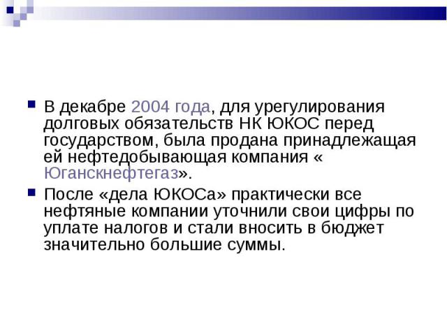 В декабре 2004 года, для урегулирования долговых обязательств НК ЮКОС перед государством, была продана принадлежащая ей нефтедобывающая компания «Юганскнефтегаз». В декабре 2004 года, для урегулирования долговых обязательств НК ЮКОС перед государств…