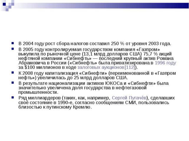 В 2004 году рост сбора налогов составил 250% от уровня 2003 года. В 2004 году рост сбора налогов составил 250% от уровня 2003 года. В 2005 году контролируемая государством компания «Газпром» выкупила по рыночной цене (13,1млрд долл…