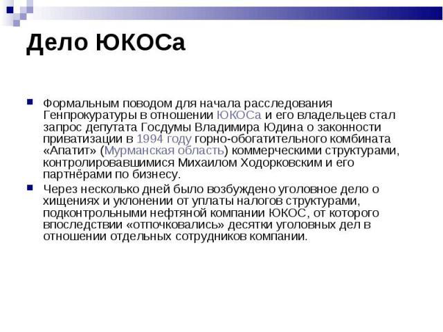 Формальным поводом для начала расследования Генпрокуратуры в отношении ЮКОСа и его владельцев стал запрос депутата Госдумы Владимира Юдина о законности приватизации в 1994 году горно-обогатительного комбината «Апатит» (Мурманская область) коммерческ…