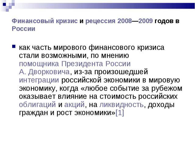 как часть мирового финансового кризиса стали возможными, по мнению помощника Президента России А.Дворковича, из-за произошедшей интеграции российской экономики в мировую экономику, когда «любое событие за рубежом оказывает влияние на стоимость…
