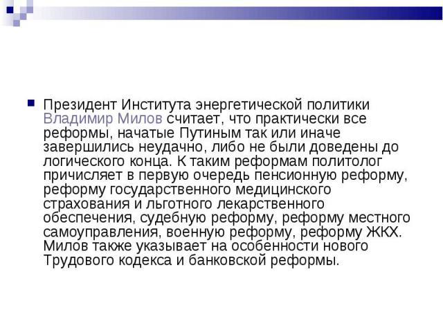 Президент Института энергетической политики Владимир Милов считает, что практически все реформы, начатые Путиным так или иначе завершились неудачно, либо не были доведены до логического конца. К таким реформам политолог причисляет в первую очередь п…